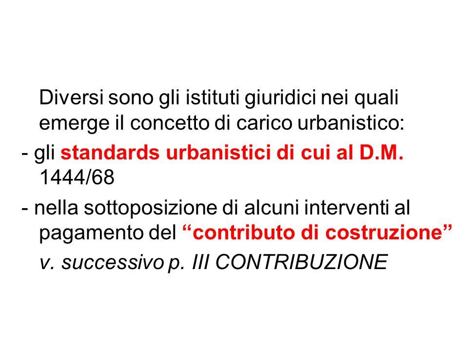 Diversi sono gli istituti giuridici nei quali emerge il concetto di carico urbanistico: - gli standards urbanistici di cui al D.M. 1444/68 - nella sot