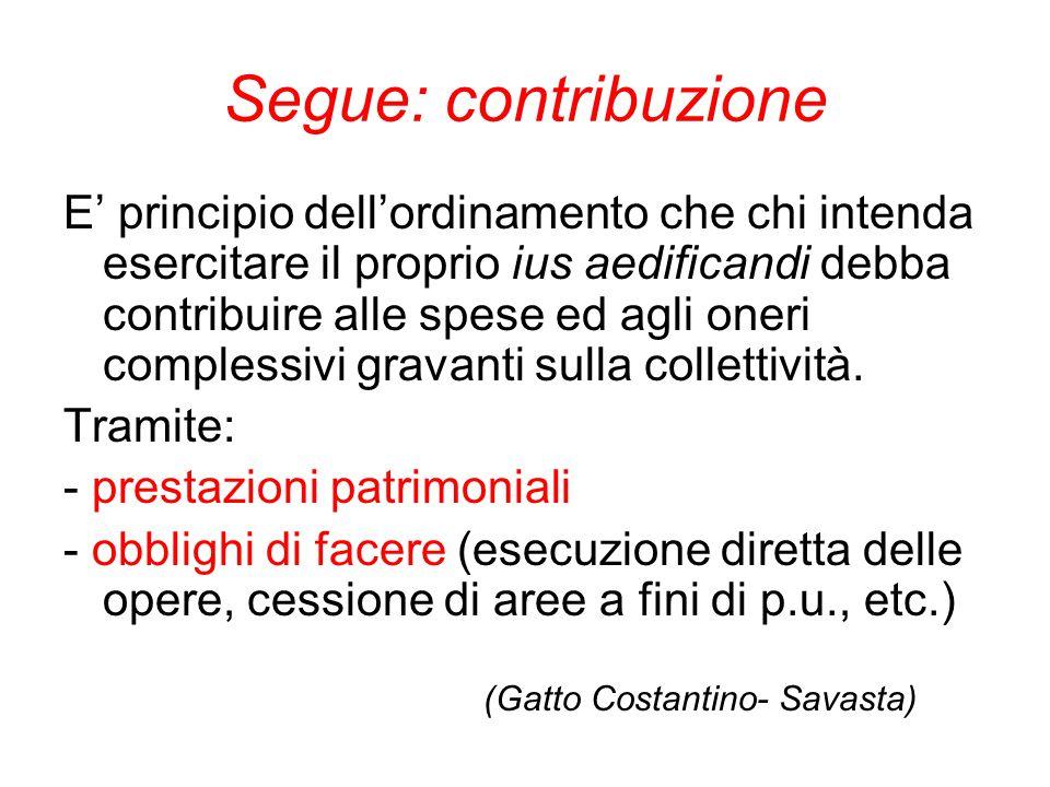 Segue: contribuzione E' principio dell'ordinamento che chi intenda esercitare il proprio ius aedificandi debba contribuire alle spese ed agli oneri co