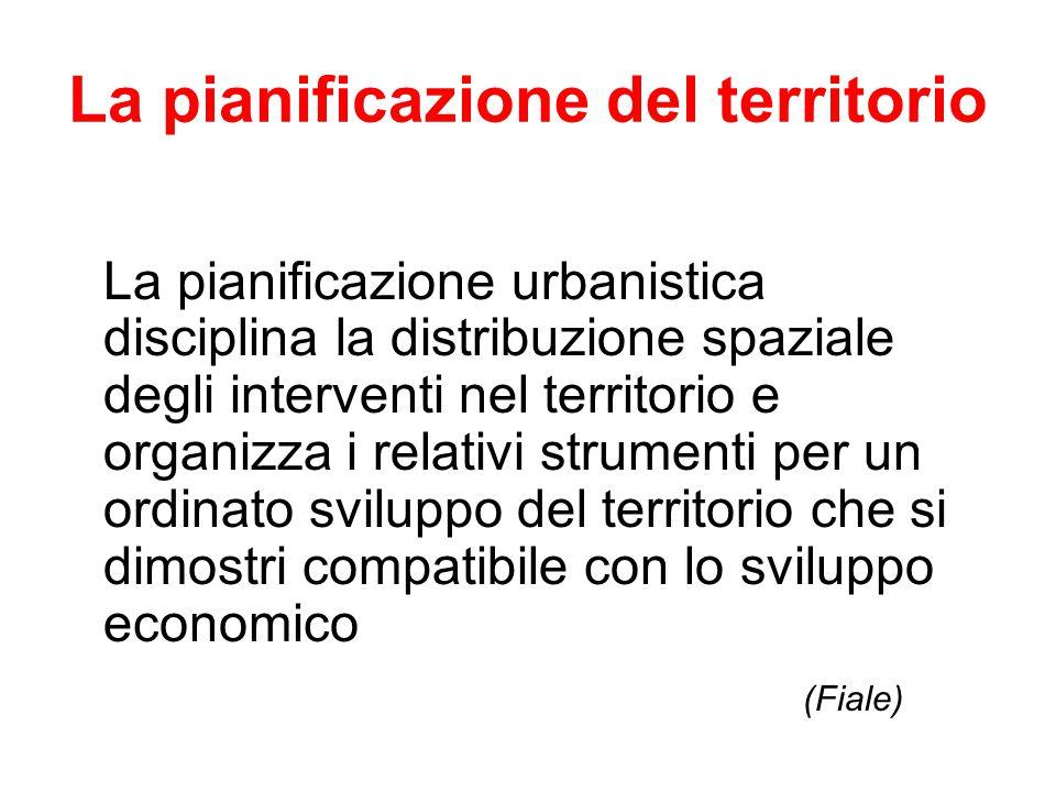 La pianificazione del territorio La pianificazione urbanistica disciplina la distribuzione spaziale degli interventi nel territorio e organizza i rela