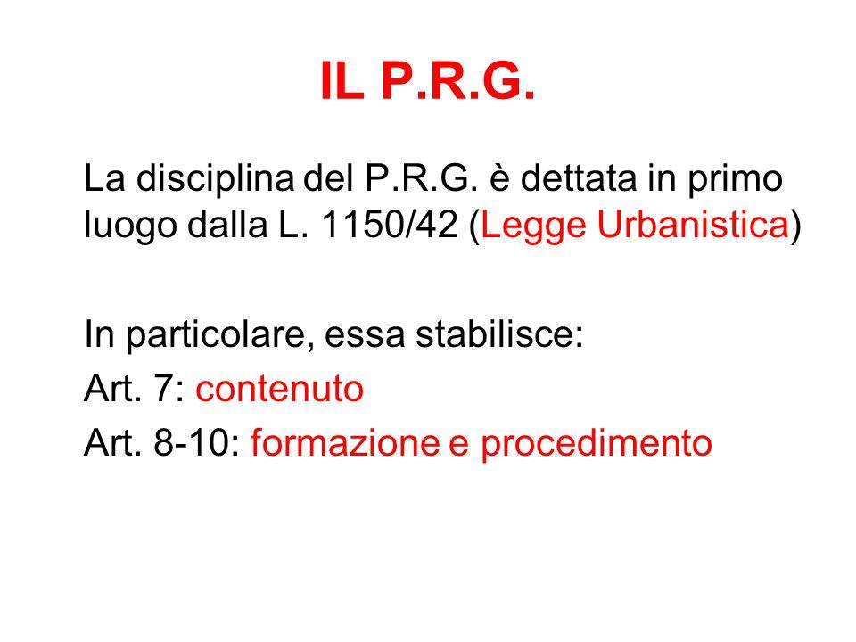 IL P.R.G. La disciplina del P.R.G. è dettata in primo luogo dalla L. 1150/42 (Legge Urbanistica) In particolare, essa stabilisce: Art. 7: contenuto Ar
