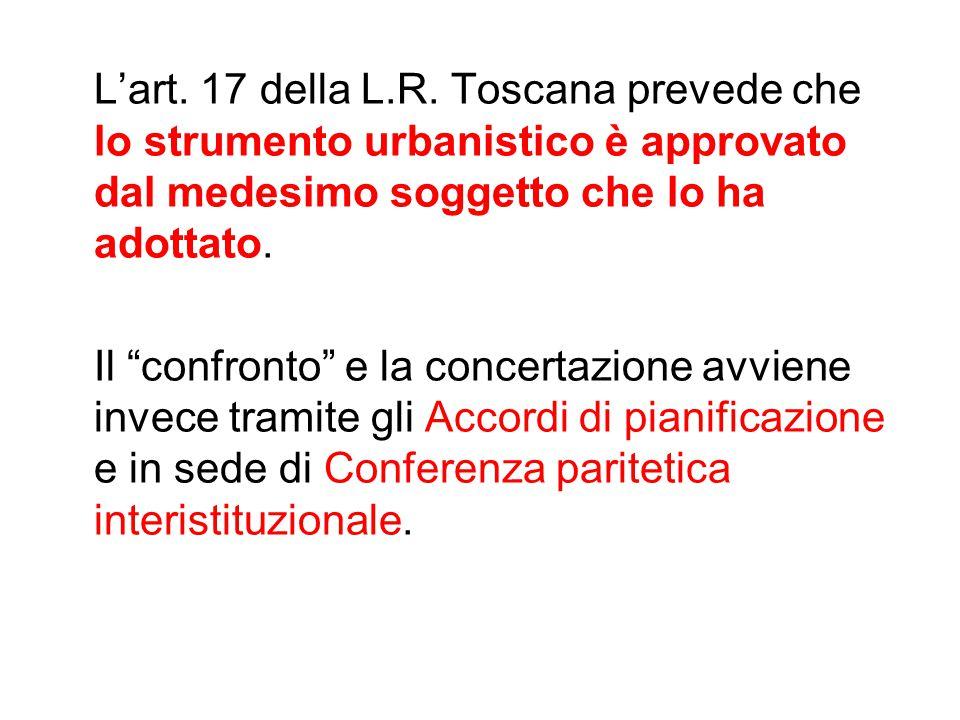 """L'art. 17 della L.R. Toscana prevede che lo strumento urbanistico è approvato dal medesimo soggetto che lo ha adottato. Il """"confronto"""" e la concertazi"""