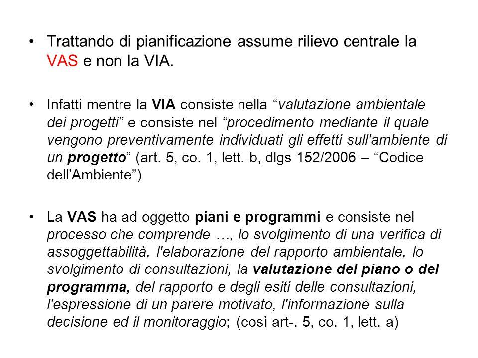 """Trattando di pianificazione assume rilievo centrale la VAS e non la VIA. Infatti mentre la VIA consiste nella """"valutazione ambientale dei progetti"""" e"""