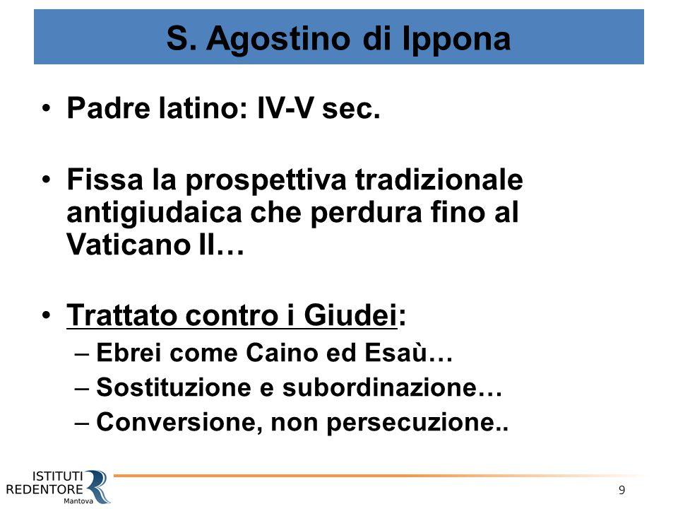 9 S. Agostino di Ippona Padre latino: IV-V sec. Fissa la prospettiva tradizionale antigiudaica che perdura fino al Vaticano II… Trattato contro i Giud