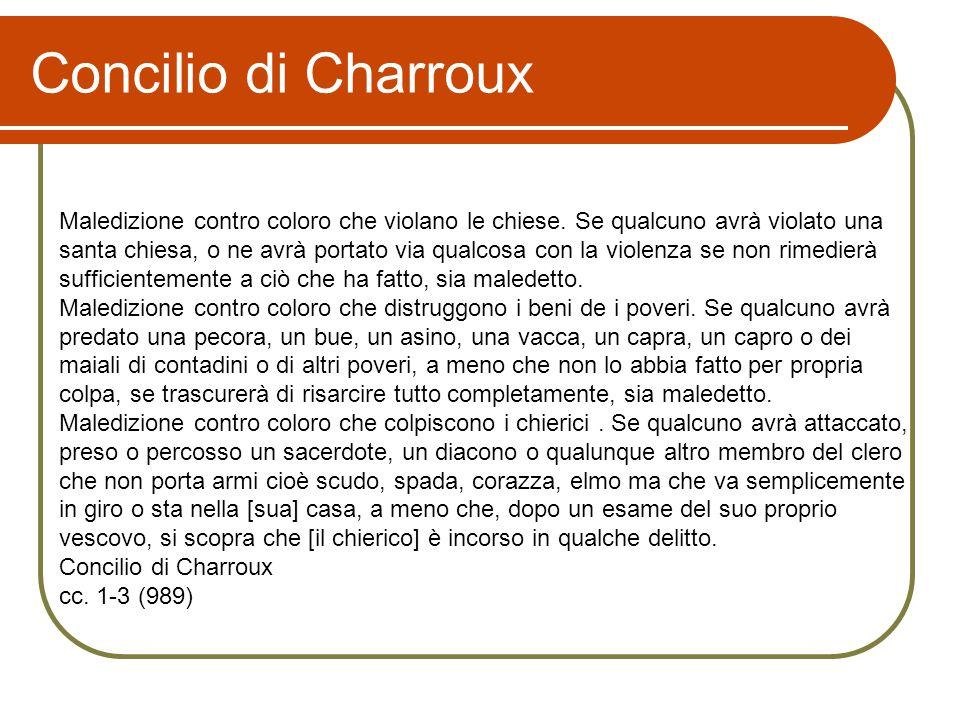 Concilio di Charroux Maledizione contro coloro che violano le chiese. Se qualcuno avrà violato una santa chiesa, o ne avrà portato via qualcosa con la