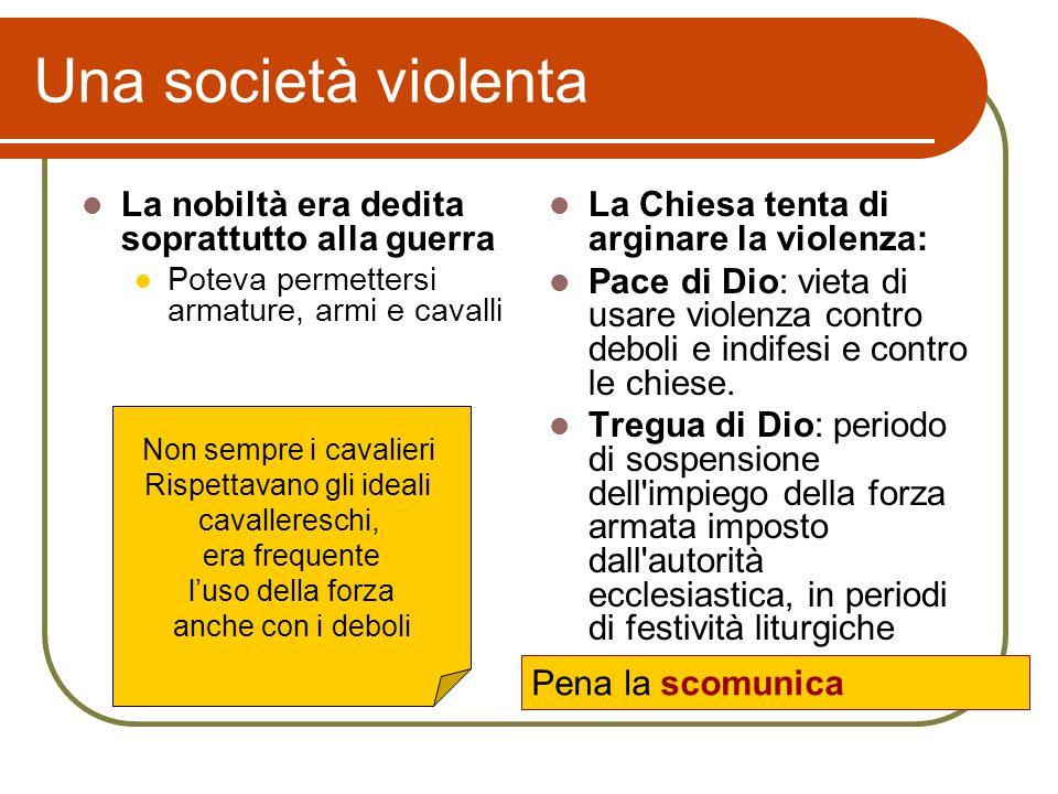 Una società violenta La nobiltà era dedita soprattutto alla guerra Poteva permettersi armature, armi e cavalli La Chiesa tenta di arginare la violenza