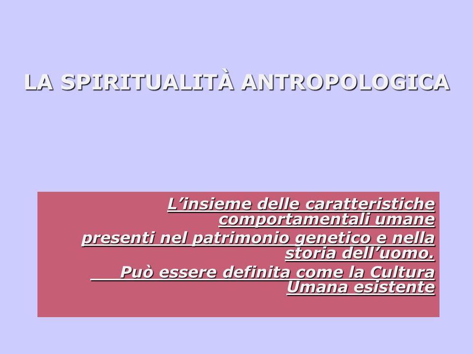 LA SPIRITUALITÀ ANTROPOLOGICA L'insieme delle caratteristiche comportamentali umane presenti nel patrimonio genetico e nella storia dell'uomo.