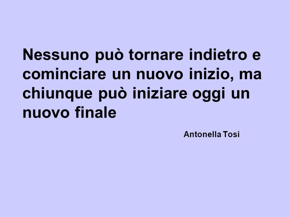 Nessuno può tornare indietro e cominciare un nuovo inizio, ma chiunque può iniziare oggi un nuovo finale Antonella Tosi