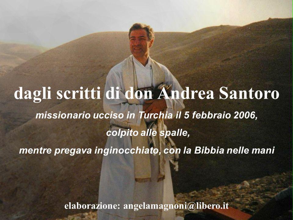 dagli scritti di don Andrea Santoro missionario ucciso in Turchia il 5 febbraio 2006, colpito alle spalle, mentre pregava inginocchiato, con la Bibbia nelle mani elaborazione: angelamagnoni@libero.it