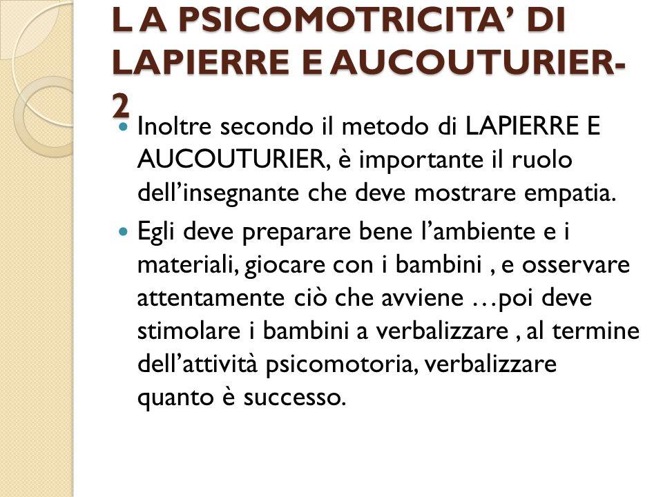 L A PSICOMOTRICITA' DI LAPIERRE E AUCOUTURIER- 2 Inoltre secondo il metodo di LAPIERRE E AUCOUTURIER, è importante il ruolo dell'insegnante che deve mostrare empatia.