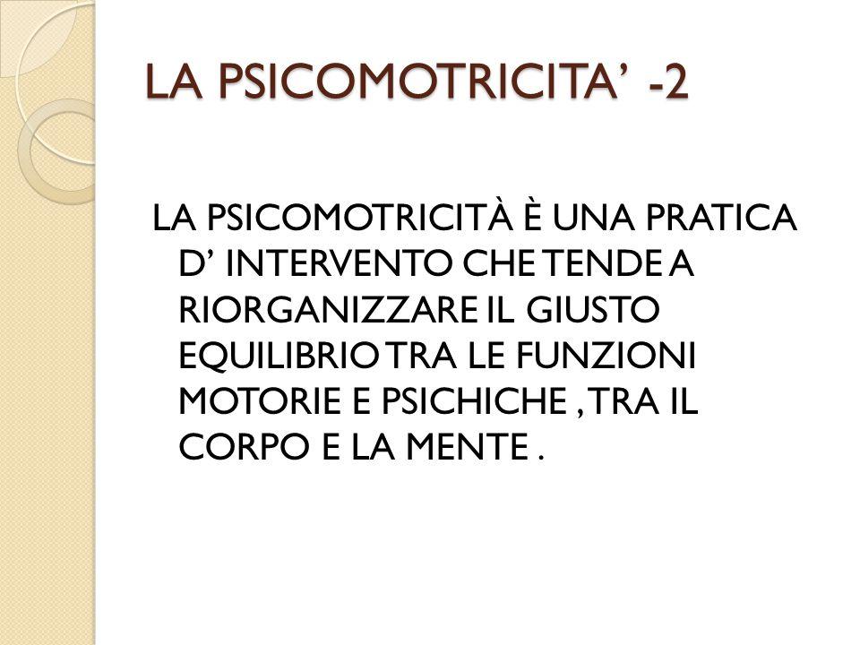 LA PSICOMOTRICITA' -2 LA PSICOMOTRICITÀ È UNA PRATICA D' INTERVENTO CHE TENDE A RIORGANIZZARE IL GIUSTO EQUILIBRIO TRA LE FUNZIONI MOTORIE E PSICHICHE, TRA IL CORPO E LA MENTE.
