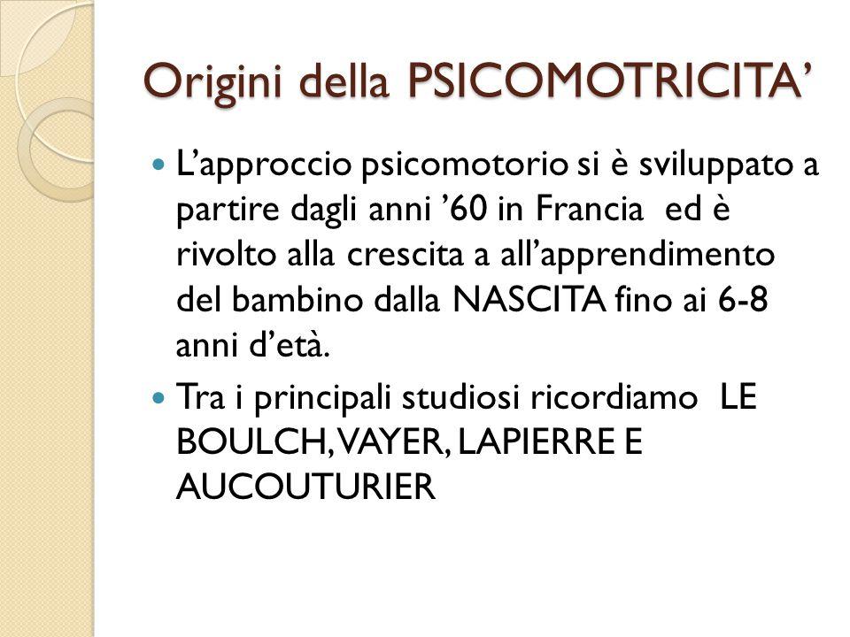 Origini della PSICOMOTRICITA' L'approccio psicomotorio si è sviluppato a partire dagli anni '60 in Francia ed è rivolto alla crescita a all'apprendimento del bambino dalla NASCITA fino ai 6-8 anni d'età.