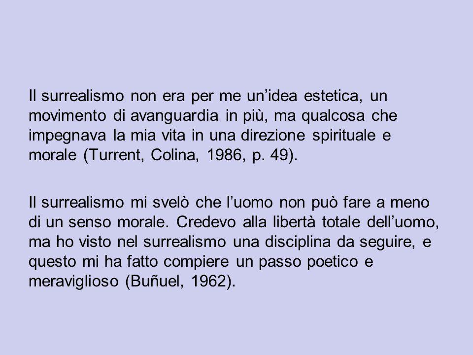 Il surrealismo non era per me un'idea estetica, un movimento di avanguardia in più, ma qualcosa che impegnava la mia vita in una direzione spirituale e morale (Turrent, Colina, 1986, p.