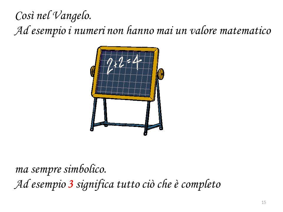 Così nel Vangelo. Ad esempio i numeri non hanno mai un valore matematico ma sempre simbolico. Ad esempio 3 significa tutto ciò che è completo 15