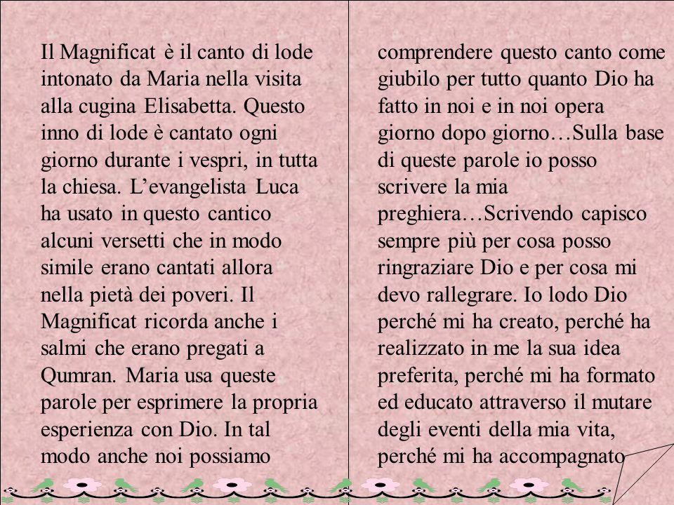 Il Magnificat è il canto di lode intonato da Maria nella visita alla cugina Elisabetta. Questo inno di lode è cantato ogni giorno durante i vespri, in