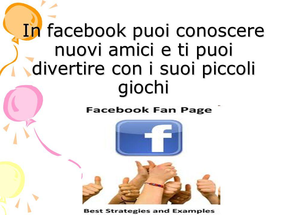 In facebook puoi conoscere nuovi amici e ti puoi divertire con i suoi piccoli giochi