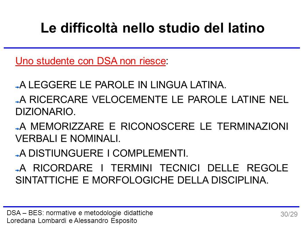 30/29 DSA – BES: normative e metodologie didattiche Loredana Lombardi e Alessandro Esposito Le difficoltà nello studio del latino Uno studente con DSA