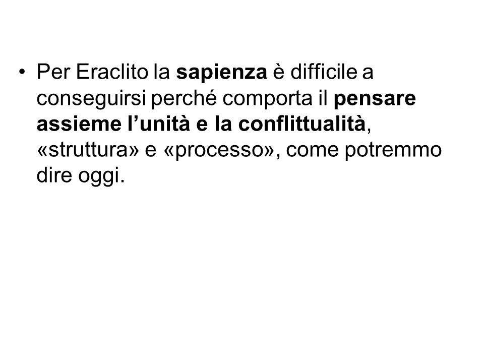 Per Eraclito la sapienza è difficile a conseguirsi perché comporta il pensare assieme l'unità e la conflittualità, «struttura» e «processo», come potr