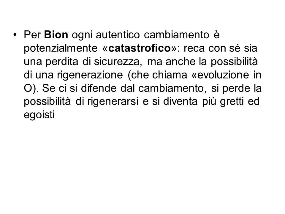 Per Bion ogni autentico cambiamento è potenzialmente «catastrofico»: reca con sé sia una perdita di sicurezza, ma anche la possibilità di una rigenera