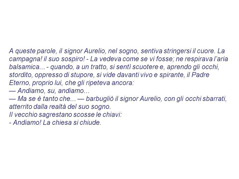 A queste parole, il signor Aurelio, nel sogno, sentiva stringersi il cuore. La campagna! il suo sospiro! - La vedeva come se vi fosse; ne respirava l'