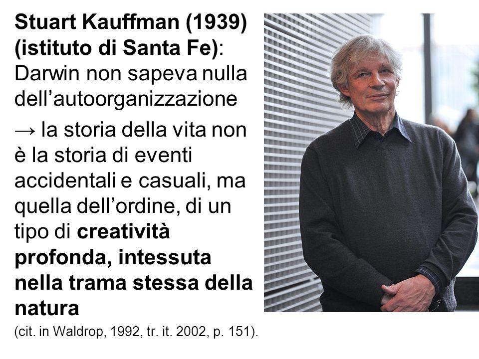 Stuart Kauffman (1939) (istituto di Santa Fe): Darwin non sapeva nulla dell'autoorganizzazione → la storia della vita non è la storia di eventi accide