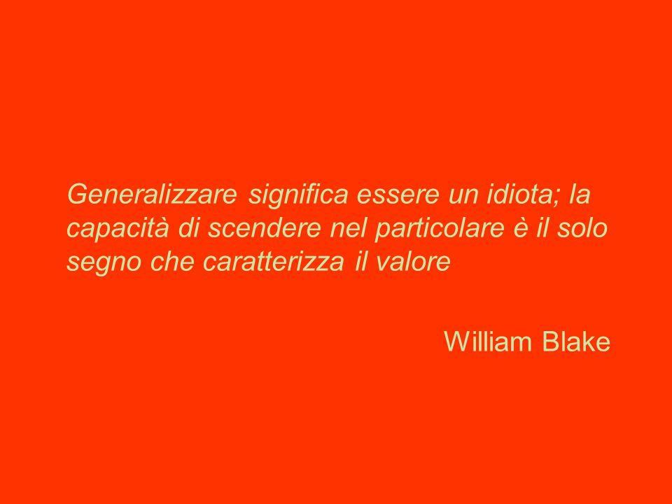 Generalizzare significa essere un idiota; la capacità di scendere nel particolare è il solo segno che caratterizza il valore William Blake