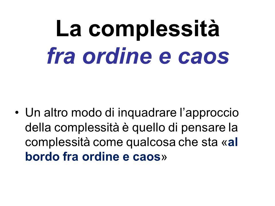 La complessità fra ordine e caos Un altro modo di inquadrare l'approccio della complessità è quello di pensare la complessità come qualcosa che sta «a