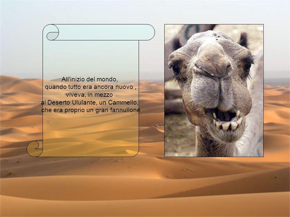 All'inizio del mondo, quando tutto era ancora nuovo, viveva, in mezzo al Deserto Ululante, un Cammello, che era proprio un gran fannullone