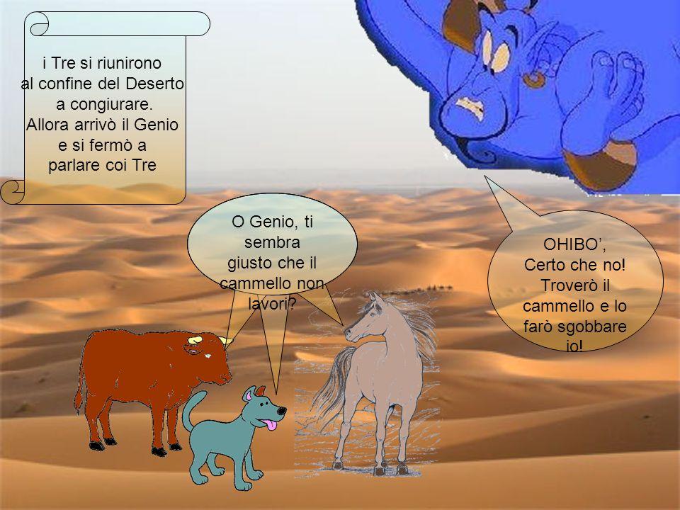 i Tre si riunirono al confine del Deserto a congiurare. Allora arrivò il Genio e si fermò a parlare coi Tre O Genio, ti sembra giusto che il cammello