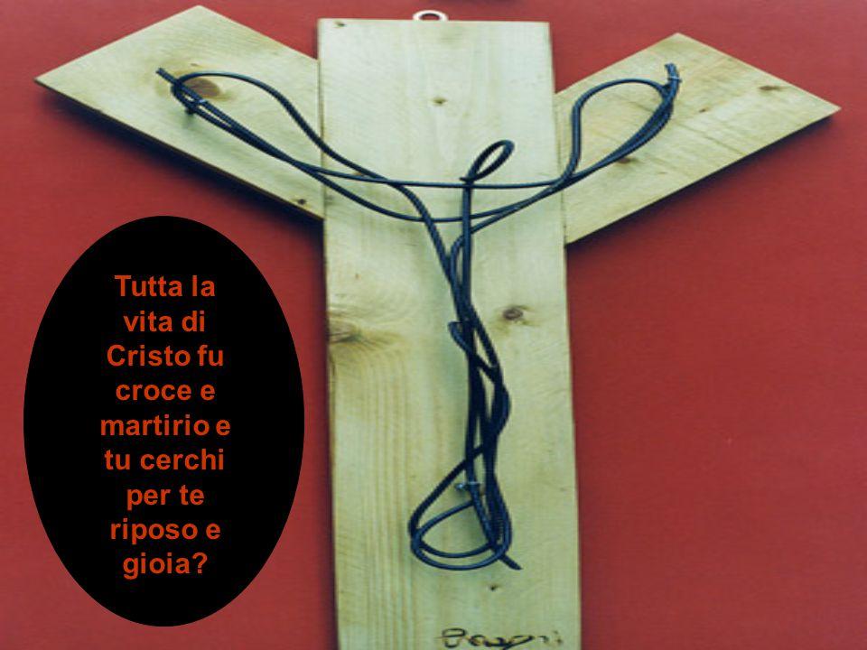 Tutta la vita di Cristo fu croce e martirio e tu cerchi per te riposo e gioia?