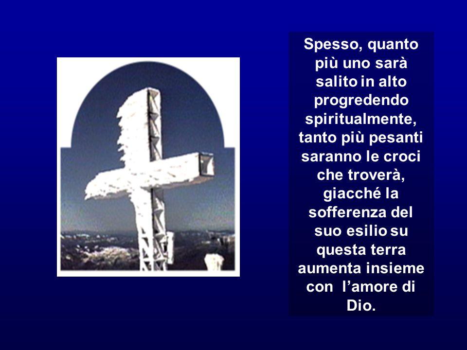 Spesso, quanto più uno sarà salito in alto progredendo spiritualmente, tanto più pesanti saranno le croci che troverà, giacché la sofferenza del suo e