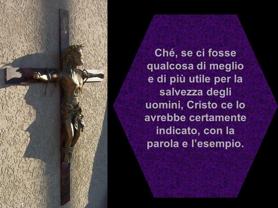 Ché, se ci fosse qualcosa di meglio e di più utile per la salvezza degli uomini, Cristo ce lo avrebbe certamente indicato, con la parola e l'esempio.