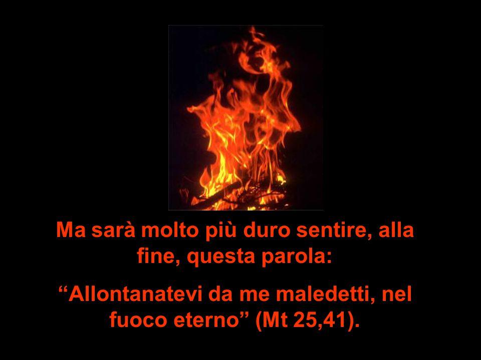 Ma sarà molto più duro sentire, alla fine, questa parola: Allontanatevi da me maledetti, nel fuoco eterno (Mt 25,41).