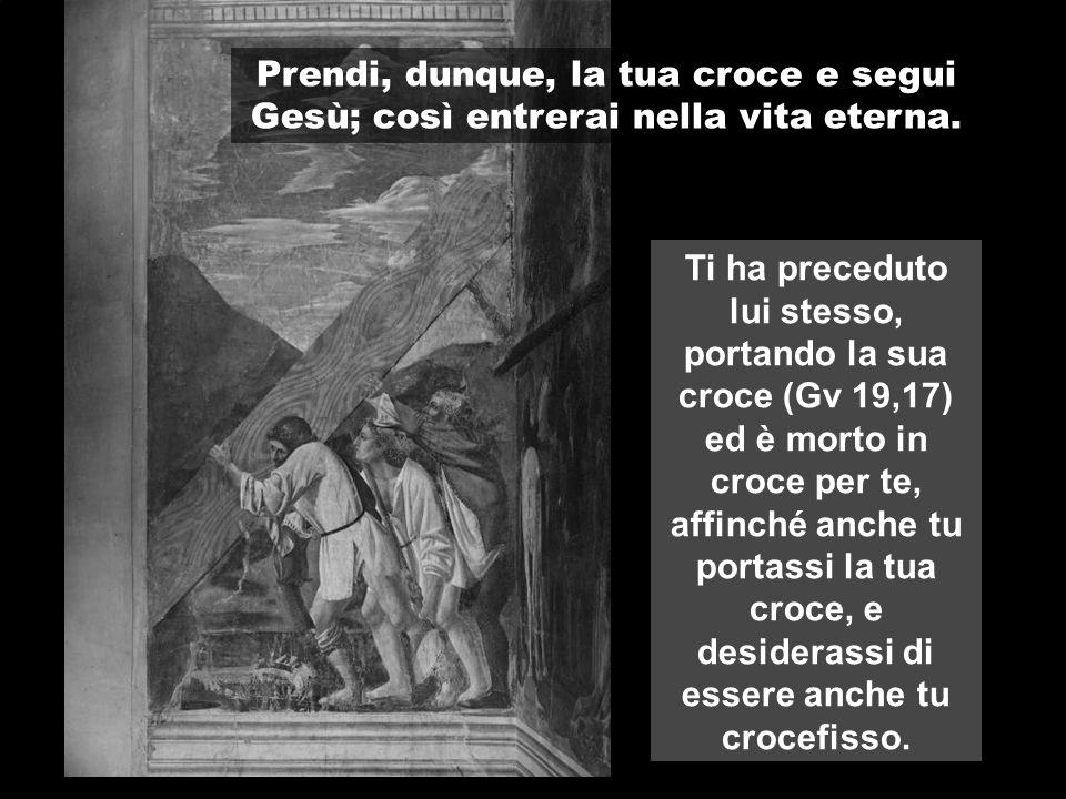 Ti ha preceduto lui stesso, portando la sua croce (Gv 19,17) ed è morto in croce per te, affinché anche tu portassi la tua croce, e desiderassi di ess