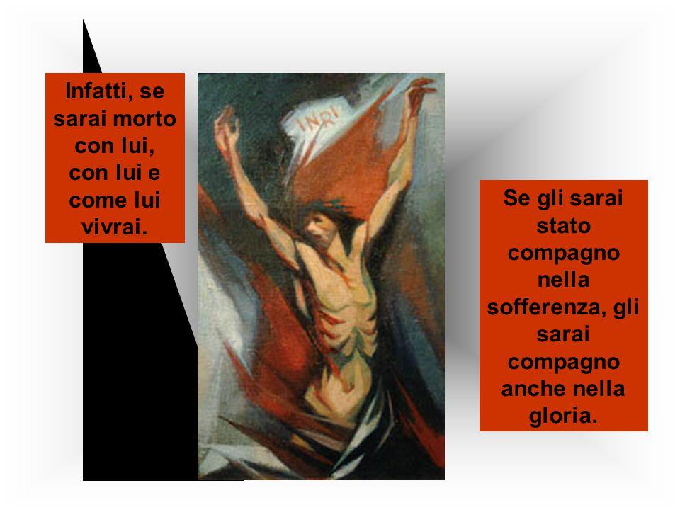 Se gli sarai stato compagno nella sofferenza, gli sarai compagno anche nella gloria. Infatti, se sarai morto con lui, con lui e come lui vivrai.