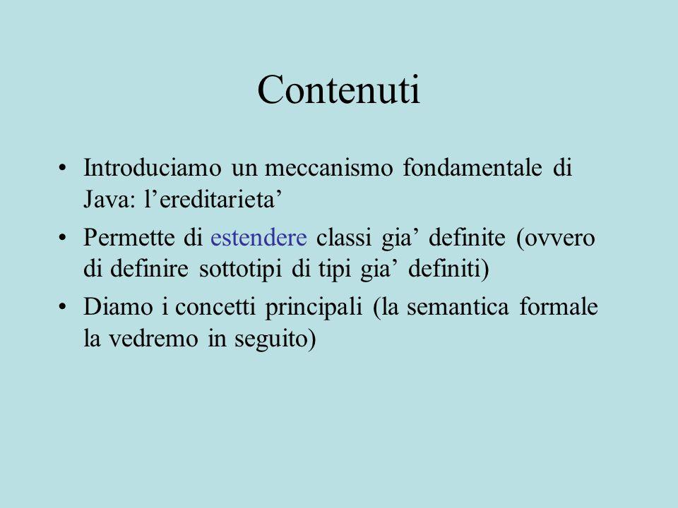 Contenuti Introduciamo un meccanismo fondamentale di Java: l'ereditarieta' Permette di estendere classi gia' definite (ovvero di definire sottotipi di