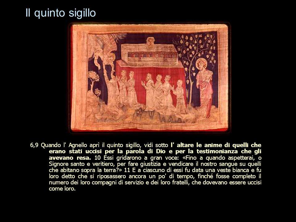 Il quinto sigillo 6,9 Quando l' Agnello aprì il quinto sigillo, vidi sotto l' altare le anime di quelli che erano stati uccisi per la parola di Dio e