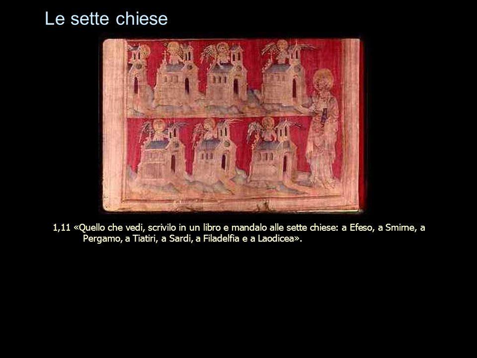 Le sette chiese 1,11 «Quello che vedi, scrivilo in un libro e mandalo alle sette chiese: a Efeso, a Smirne, a Pergamo, a Tiatiri, a Sardi, a Filadelfi