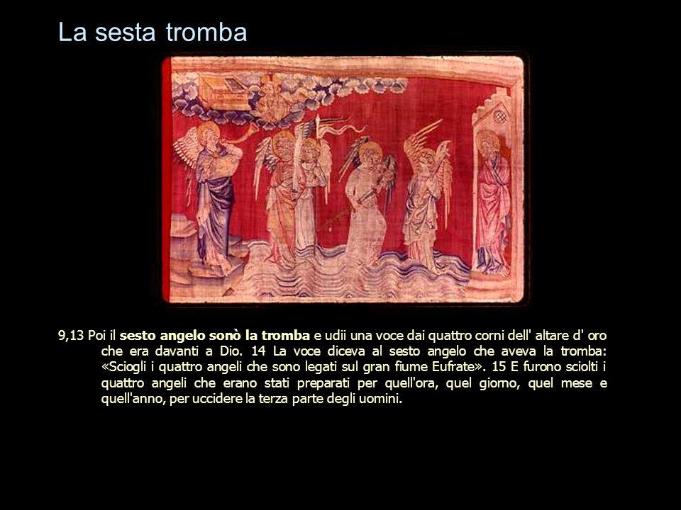 La sesta tromba 9,13 Poi il sesto angelo sonò la tromba e udii una voce dai quattro corni dell' altare d' oro che era davanti a Dio. 14 La voce diceva