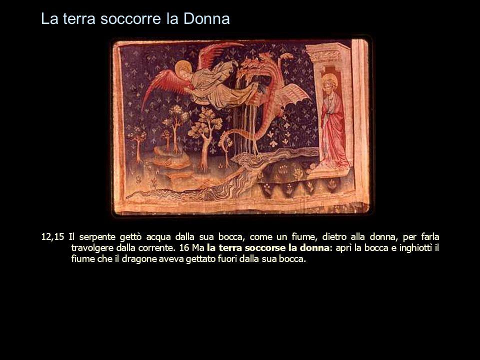 La terra soccorre la Donna 12,15 Il serpente gettò acqua dalla sua bocca, come un fiume, dietro alla donna, per farla travolgere dalla corrente. 16 Ma