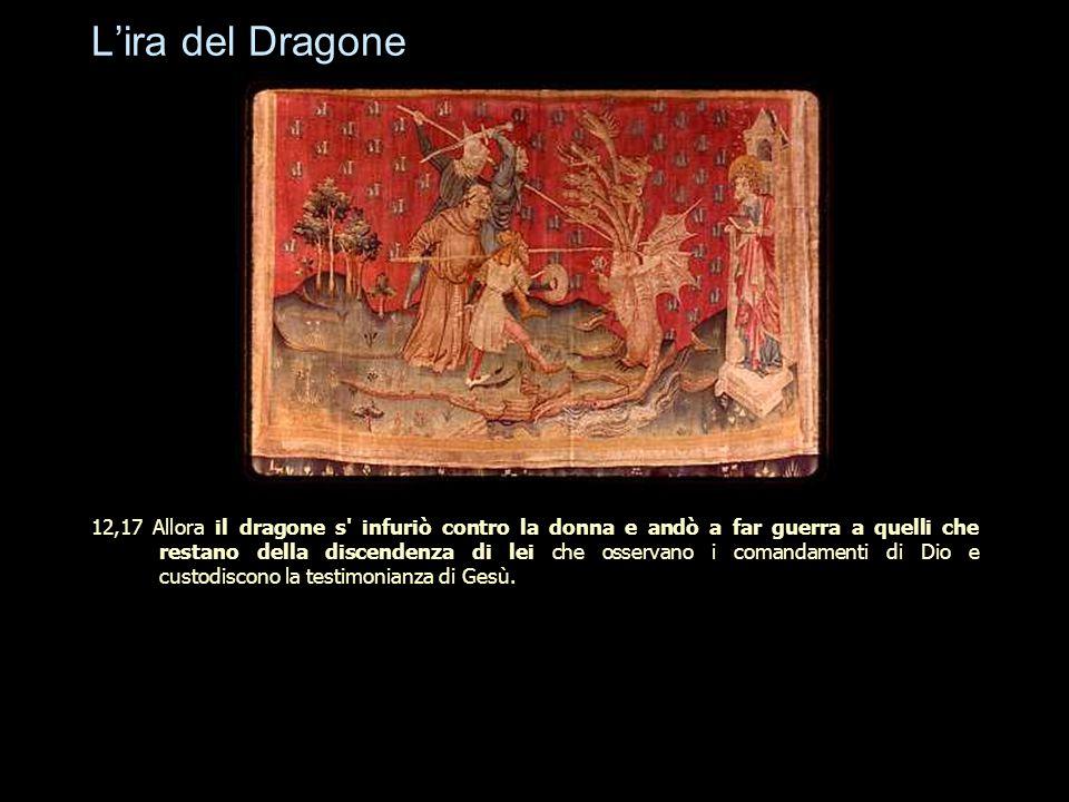 L'ira del Dragone 12,17 Allora il dragone s' infuriò contro la donna e andò a far guerra a quelli che restano della discendenza di lei che osservano i