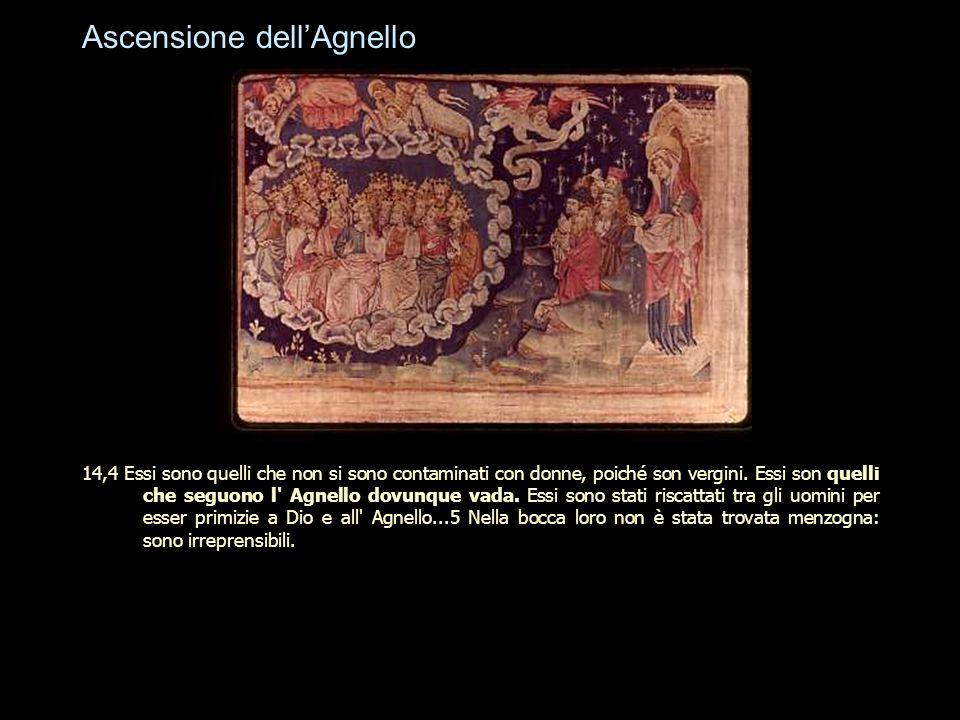 Ascensione dell'Agnello 14,4 Essi sono quelli che non si sono contaminati con donne, poiché son vergini. Essi son quelli che seguono l' Agnello dovunq