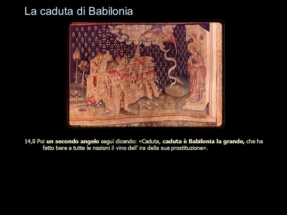 La caduta di Babilonia 14,8 Poi un secondo angelo seguì dicendo: «Caduta, caduta è Babilonia la grande, che ha fatto bere a tutte le nazioni il vino d