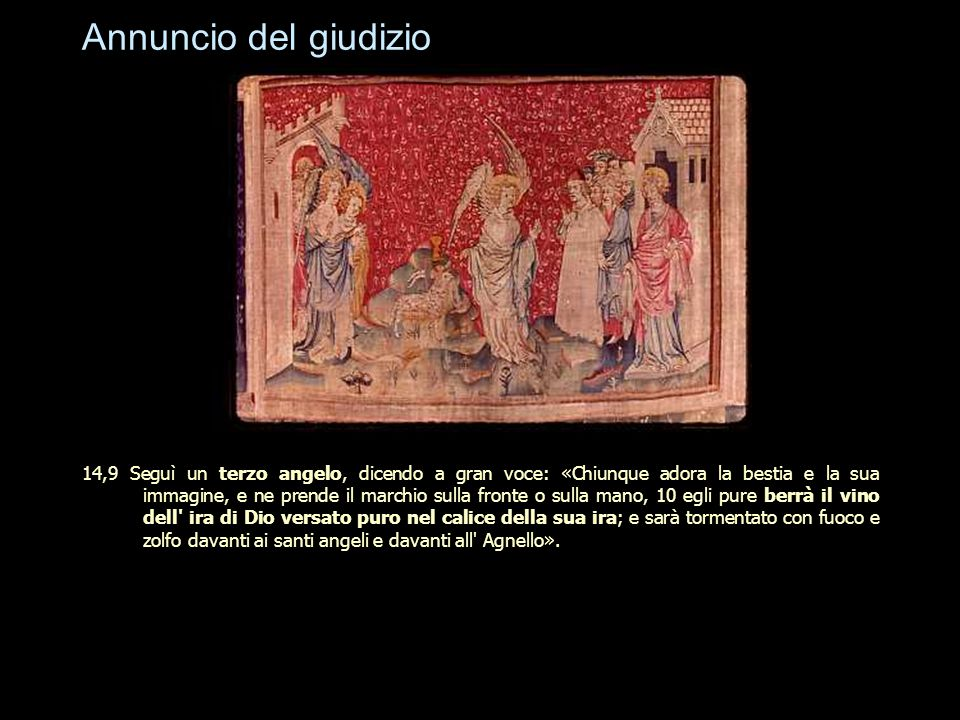 Annuncio del giudizio 14,9 Seguì un terzo angelo, dicendo a gran voce: «Chiunque adora la bestia e la sua immagine, e ne prende il marchio sulla front