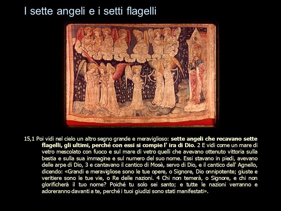 I sette angeli e i setti flagelli 15,1 Poi vidi nel cielo un altro segno grande e meraviglioso: sette angeli che recavano sette flagelli, gli ultimi,
