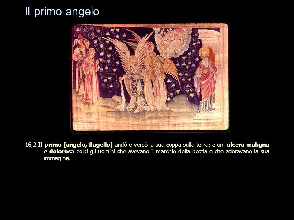 Il primo angelo 16,2 Il primo [angelo, flagello] andò e versò la sua coppa sulla terra; e un' ulcera maligna e dolorosa colpì gli uomini che avevano i