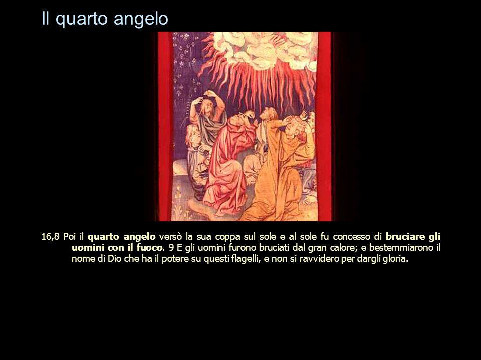 Il quarto angelo 16,8 Poi il quarto angelo versò la sua coppa sul sole e al sole fu concesso di bruciare gli uomini con il fuoco. 9 E gli uomini furon