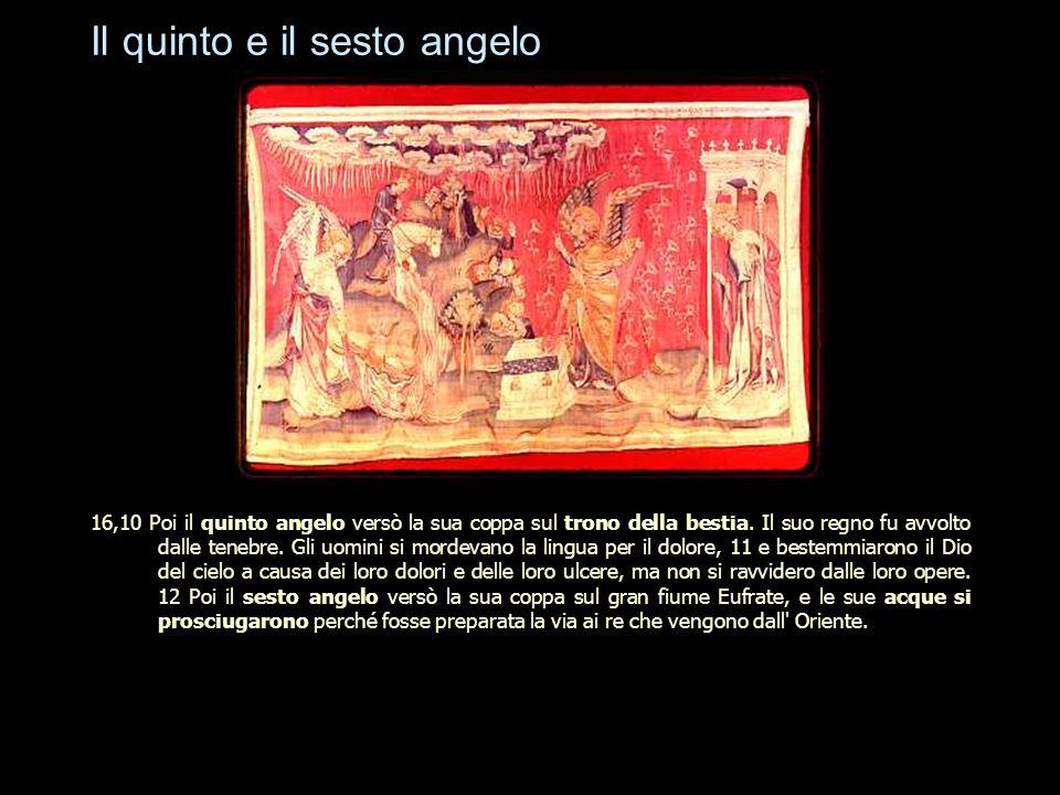 Il quinto e il sesto angelo 16,10 Poi il quinto angelo versò la sua coppa sul trono della bestia. Il suo regno fu avvolto dalle tenebre. Gli uomini si