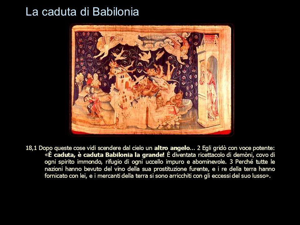 La caduta di Babilonia 18,1 Dopo queste cose vidi scendere dal cielo un altro angelo... 2 Egli gridò con voce potente: «È caduta, è caduta Babilonia l