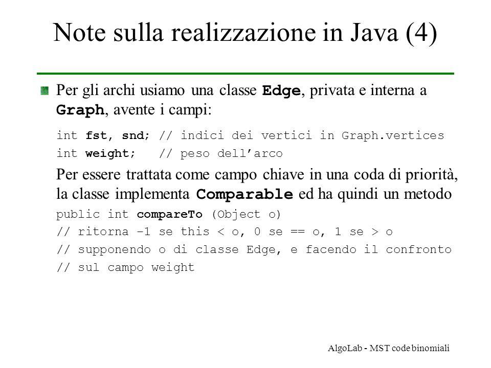 AlgoLab - MST code binomiali Note sulla realizzazione in Java (4) Per gli archi usiamo una classe Edge, privata e interna a Graph, avente i campi: int fst, snd; // indici dei vertici in Graph.vertices int weight; // peso dell'arco Per essere trattata come campo chiave in una coda di priorità, la classe implementa Comparable ed ha quindi un metodo public int compareTo (Object o) // ritorna –1 se this o // supponendo o di classe Edge, e facendo il confronto // sul campo weight