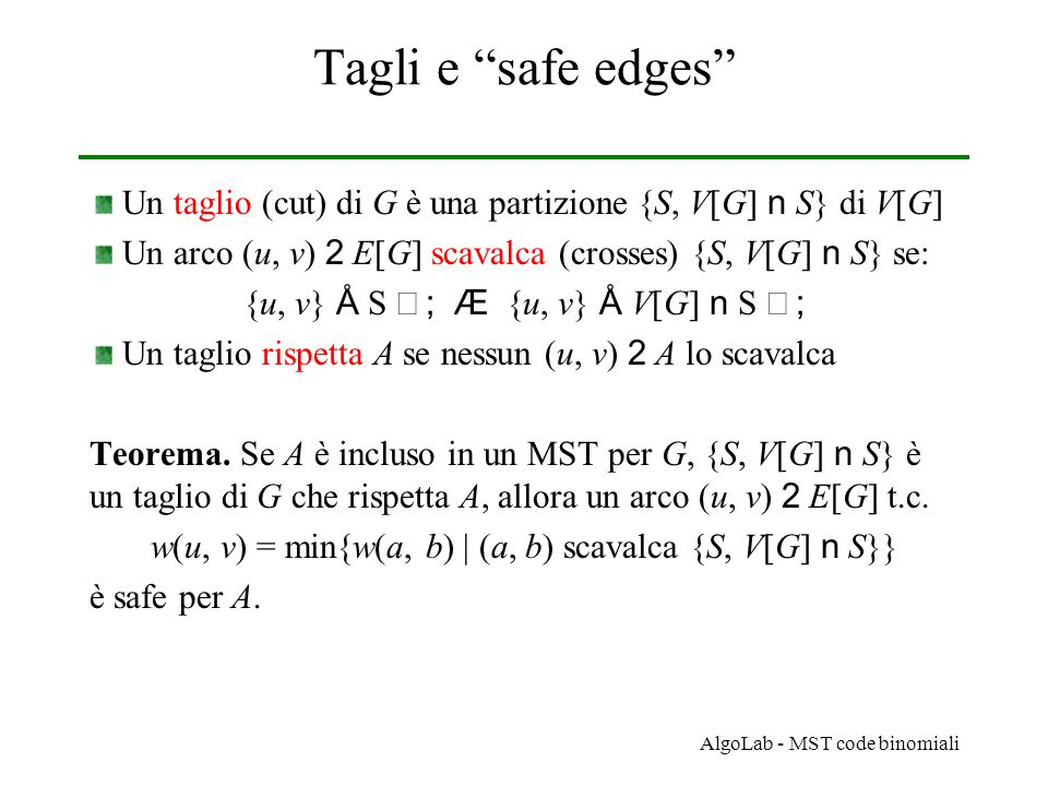 AlgoLab - MST code binomiali Tagli e safe edges Un taglio (cut) di G è una partizione {S, V[G] n S} di V[G] Un arco (u, v) 2 E[G] scavalca (crosses) {S, V[G] n S} se: {u, v} Å S  ; Æ {u, v} Å V[G] n S  ; Un taglio rispetta A se nessun (u, v) 2 A lo scavalca Teorema.